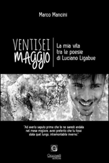 Ventisei maggio. La mia vita tra le poesie di Luciano Ligabue - Marco Mancini   Kritjur.org