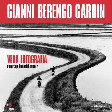 Vera fotografia. Reportage immagini incontri - Gianni Berengo Gardin |
