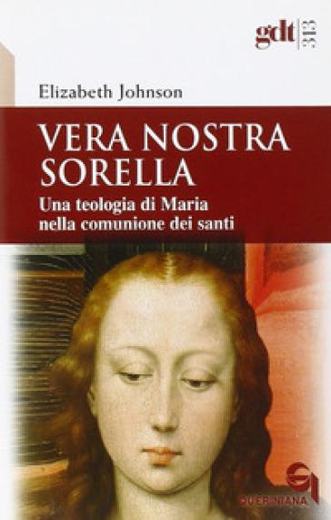 Vera nostra sorella. Una teologia di Maria nella comunione dei santi - Elizabeth A. Johnson |