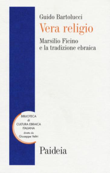 Vera religio. Marsilio Ficino e la tradizione ebraica - Guido Bartolucci |