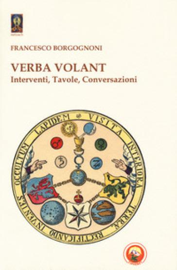 Verba volant. Interventi, Tavole, conversazioni - Francesco Borgognoni |