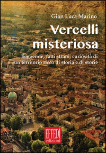 Vercelli misteriosa. Leggende, fatti strani, curiosità di un territorio ricco di storia e storie - Gian Luca Marino  
