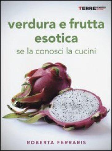 Verdura e frutta esotica. Se la conosci la cucini - Roberta Ferraris   Rochesterscifianimecon.com