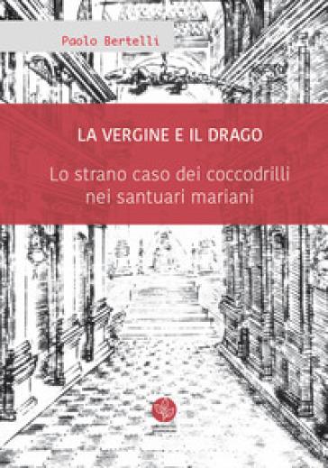 La Vergine e il drago. Lo strano caso dei coccodrilli nei santuari mariani - Paolo Bertelli |