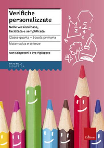 Verifiche personalizzate. Nelle versioni base, facilitata e semplificata. Classe 4ª della scuola primaria. Matematica e scienze - Ivan Sciapeconi | Thecosgala.com