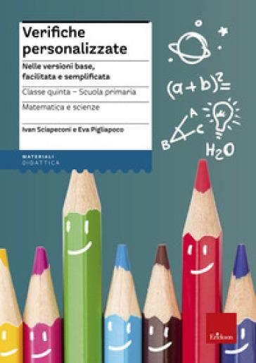 Verifiche personalizzate. Nelle versioni base, facilitata e semplificata. Italiano, storia, geografia. Classe 5ª della scuola primaria - Ivan Sciapeconi |