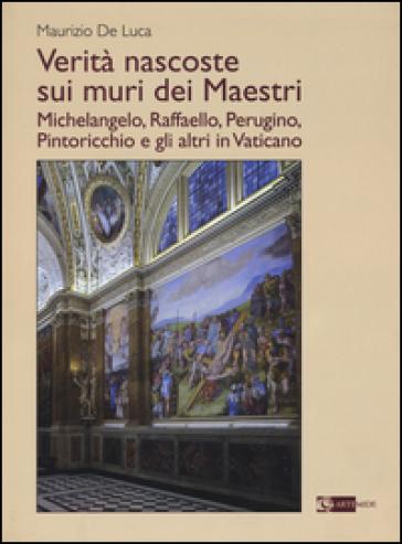 Verità nascoste sui muri dei maestri. Michelangelo, Raffaello, Perugino, Pintoricchio e gli altri in Vaticano - Maurizio De Luca |