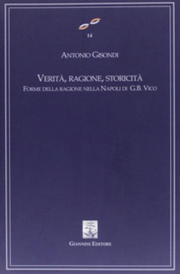 Verità, ragione, storicità. Forme della ragione nella Napoli di G. B. Vico - Antonio Gisondi |