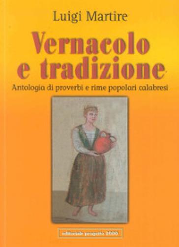 Vernacolo e tradizione. Antologia di proverbi e rime popolari calabresi - Luigi Martire |