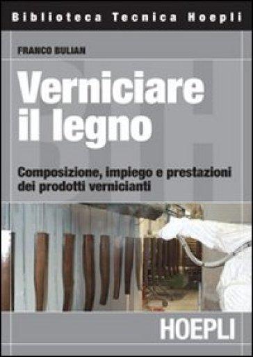 Verniciare il legno. Composizione, impiego e prestazioni dei prodotti vernicianti - Franco Bulian  