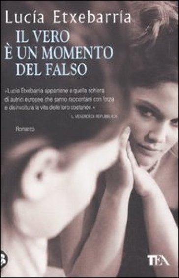 Vero è un momento del falso (Il) - Lucia Etxebarria  