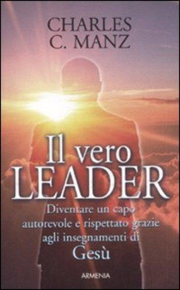 Vero leader. Diventare un capo autorevole e rispettato grazie agli insegnamenti di Gesù (Il) - Charles C. Manz |