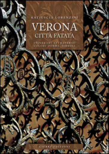 Verona città fatata. Itinerari attarverso colori forme simboli - Katiuscia Lorenzini |