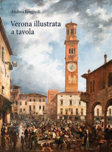 Verona illustrata a tavola. Agricoltura, alimentazione e cucina in una città e nel suo territorio. Ediz. illustrata