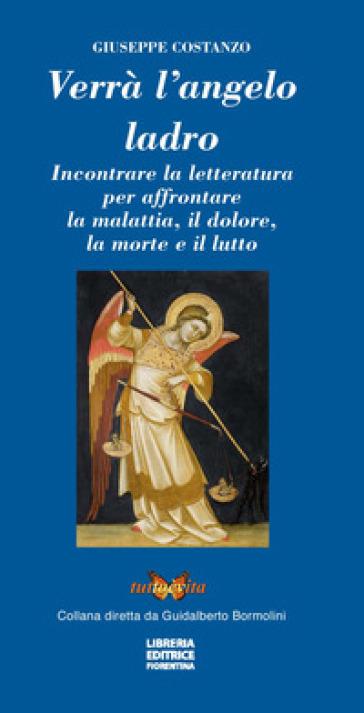 Verrà l'angelo ladro. Incontrare la letteratura per affrontare la malattia, il dolore, la morte e il lutto - Giuseppe Costanzo |