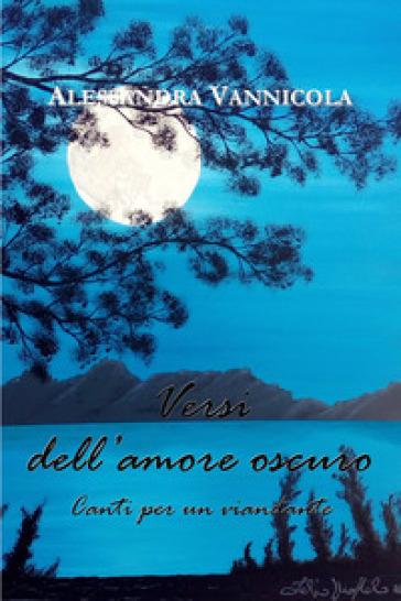 Versi dell'amore oscuro. Canti per un viandante - Alessandra Vannicola |
