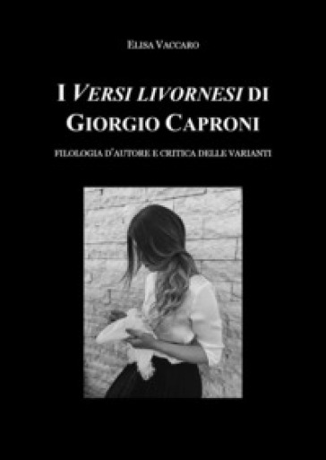 I Versi livornesi di Giorgio Caproni. Filologia d'autore e critica delle varianti - Elisa Vaccaro | Thecosgala.com