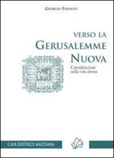 Verso la Gerusalemme nuova. Considerazioni sulla vita eterna - Giorgio Fedalto |