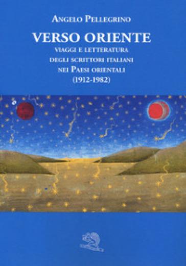 Verso Oriente. Viaggi e letteratura degli scrittori italiani nei paesi orientali (1912-82) - Angelo Pellegrino | Rochesterscifianimecon.com