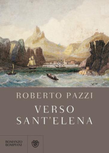 Verso Sant'Elena - Roberto Pazzi  