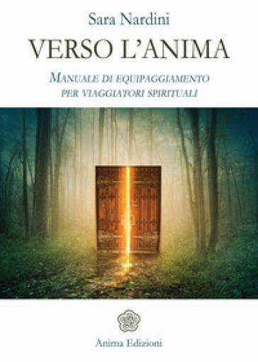 Verso l'anima. Manuale di equipaggiamento per viaggiatori spirituali - Sara Nardini pdf epub