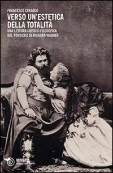 Verso un'estetica della totalità. Una lettura critico-filosofica del pensiero di Richard Wagner - Francesco Ceraolo | Thecosgala.com