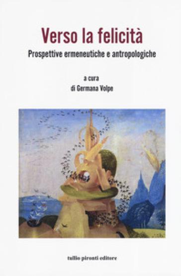 Verso la felicità. Prospettive ermeneutiche e antropologiche - G. Volpe   Thecosgala.com
