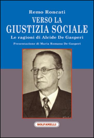 Verso la giustizia sociale. Le ragioni di Alcide De Gasperi - Remo Roncati  
