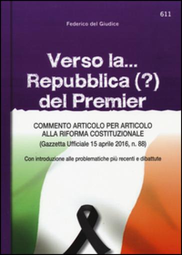 Verso la... Repubblica (?) del premier. Commento articolo per articolo alla riforma costituzionale (Gazzetta ufficiale 15 aprile, n. 88) - Federico Del Giudice pdf epub