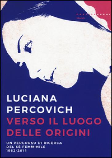 Verso il luogo delle origini. Un percorso di ricerca del sé femminile (1982-2014) - Luciana Percovich | Kritjur.org
