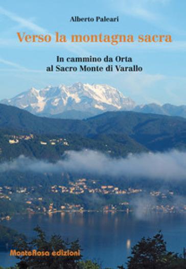 Verso la montagna sacra. In cammino da Orta al sacro Monte di Varallo - Alberto Paleari  