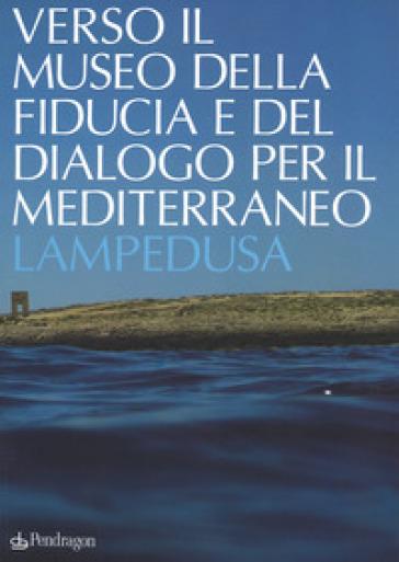 Verso il museo della fiducia e del dialogo per il Mediterraneo. Lampedusa. Ediz. a colori