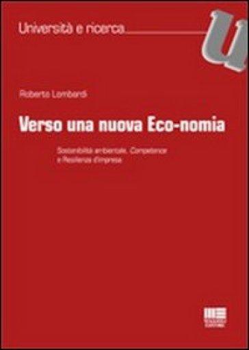 Verso una nuova eco-nomia. Sostenibilità ambientale, competence e resilienza d'impresa - Roberto Lombardi |