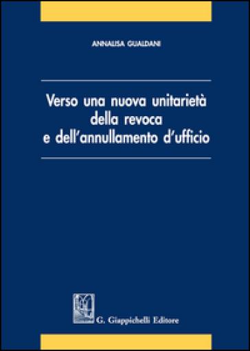 Verso una nuova unitarietà della revoca e dell'annullamento d'ufficio - Annalisa Gualdani pdf epub