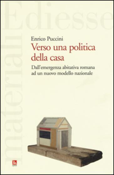 Verso una politica della casa. Dall'emergenza abitativa romana ad un nuovo modello nazionale - Enrico Puccini |