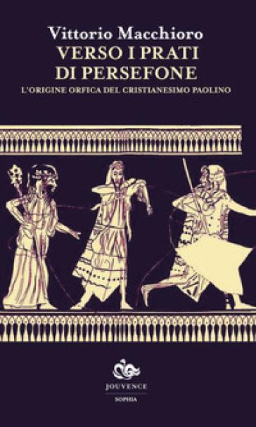 Verso i prati di Persefone. L'origine orfica del cristianesimo paolino - Vittorio Macchioro |
