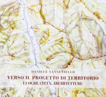 Verso il progetto di territorio. Luoghi, città, architetture - Daniele Vannetiello  