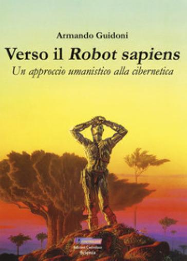 Verso il robot sapiens. Un approccio umanistico alla cibernetica. Ediz. illustrata - Armando Guidoni   Thecosgala.com