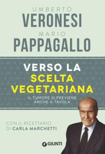 Verso la scelta vegetariana. Il tumore si previene anche a tavola - Umberto Veronesi | Jonathanterrington.com