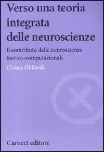 Verso una teoria integrata delle neuroscienze. Il contributo delle neuroscienze teorico-computazionali - Chiara Ghilardi |