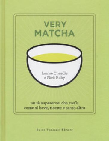 Very matcha. Un tè supereroe: che cos'è, come si beve, ricette e tanto altro. Ediz. illustrata - Louise Cheadle   Jonathanterrington.com
