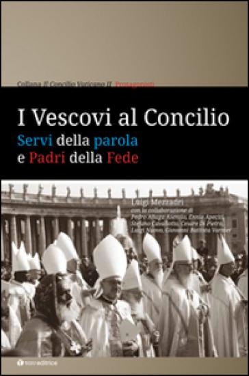 I Vescovi al Concilio. Servi della parola e Padri della Fede - Luigi Mezzadri |