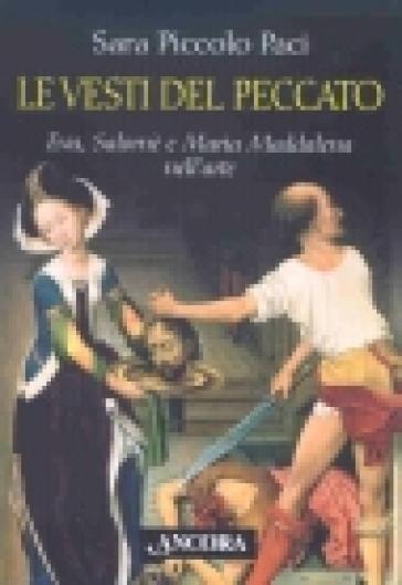 Vesti del peccato. Eva, Salomè e Maria Maddalena nell'arte (Le) - Sara Piccolo Paci |