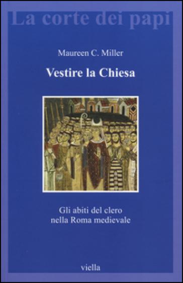 Vestire la Chiesa. Gli abiti del clero nella Roma medievale - Maureen C. Miller   Ericsfund.org