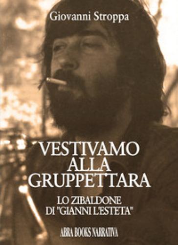 Vestivamo alla gruppettara. Lo zibaldone di «Gianni l'esteta» - Giovanni Stroppa | Kritjur.org