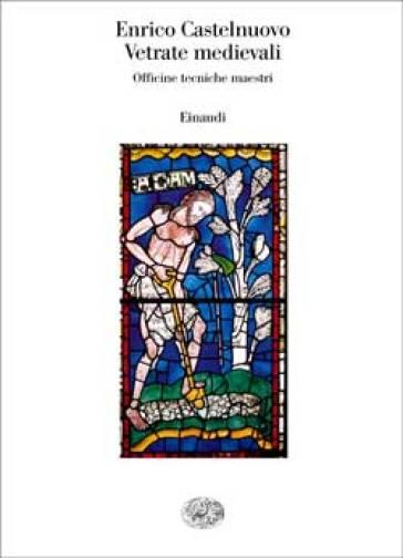 Vetrate medievali. Officine tecniche maestri - Enrico Castelnuovo  