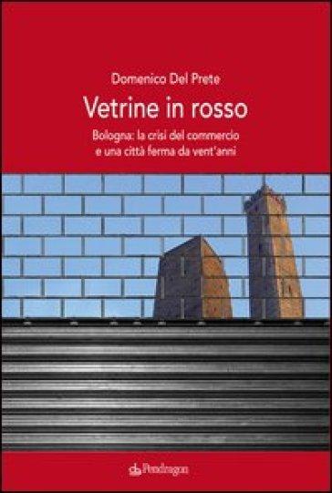 Vetrine in rosso. Bologna: la crisi del commercio e una città ferma da vent'anni - Domenico Del Prete | Rochesterscifianimecon.com
