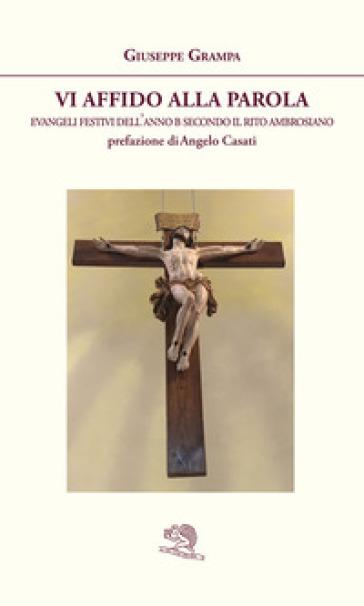 Vi affido alla Parola. Evangeli festivi dell'anno B secondo il rito ambrosiano - Giuseppe Grampa |