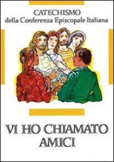 Vi ho chiamati amici. Catechismo per l'iniziazione cristiana dei ragazzi (12-14 anni) - Conferenza episcopale italiana |