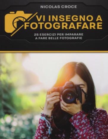 Vi insegno a fotografare. 25 esercizi per imparare a fare belle fotografie - Nicolas Croce | Jonathanterrington.com